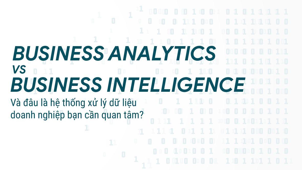 Business Intelligence và Business Analytics: Tuy giống mà khác, hai hệ thống xử lý dữ liệu mạnh mẽ mà bạn cần quan tâm